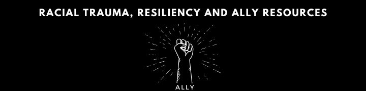 Racial Trauma, Resiliency and Ally Resource